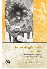 Anthropology's Global HistoriesThe Ethnographic Frontier in German New Guinea, 1870-1935