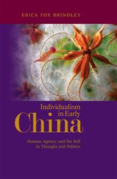 Individualism in Early ChinaHuman Agency and the Self in Thought and Politics$