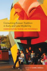 Consuming Korean Tradition in Early and Late ModernityCommodification, Tourism, and Performance$