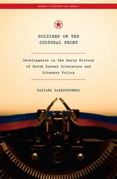 Soldiers on the Cultural FrontDevelopments in the Early History of North Korean Literature and Literary Policy$