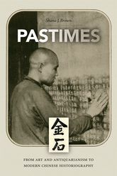 PastimesFrom Art and Antiquarianism to Modern Chinese Historiography$