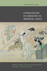 Confluences of Medicine in Medieval JapanBuddhist Healing, Chinese Knowledge, Islamic Formulas, and Wounds of War