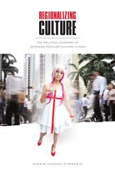 Regionalizing CultureThe Political Economy of Japanese Popular Culture in Asia$