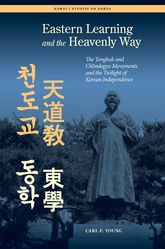 Eastern Learning and the Heavenly WayThe Tonghak and Chondogyo Movements and the Twilight of Korean Independence$