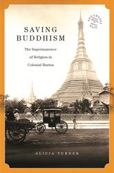 Saving BuddhismThe Impermanence of Religion in Colonial Burma$