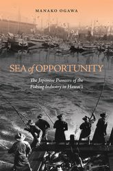 Sea of OpportunityThe Japanese Pioneers of the Fishing Industry in Hawaii$