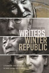 Writers of the Winter RepublicLiterature and Resistance in Park Chung Hee's Korea$