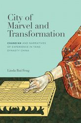 City of Marvel and TransformationChangan and Narratives of Experience in Tang Dynasty China$