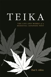Teika: The Life and Works of a Medieval Japanese Poet